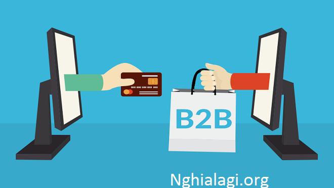 B2B Là Gì ? Vai Trò Của B2B Trong Hoạt Động Kinh Doanh - Nghialagi.org