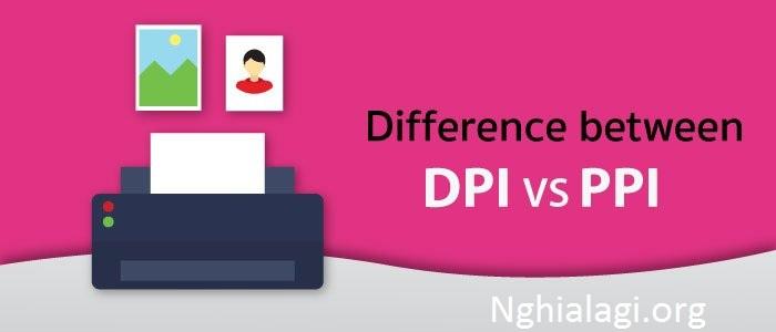 DPI là gì? Chỉ số DPI dùng để làm gì? Tổng quan về DPI - Nghialagi.org
