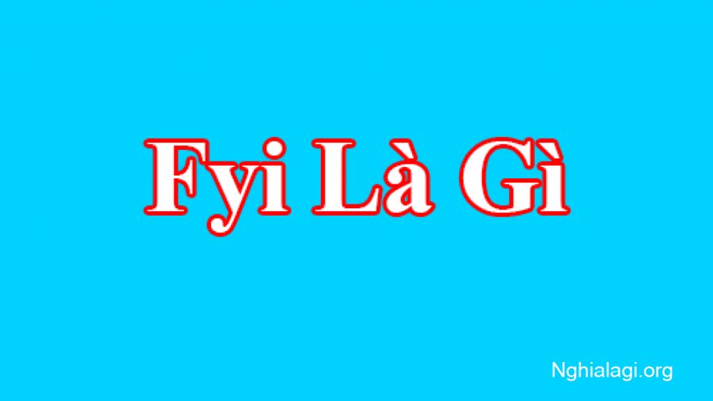 Fyi là gì? Viết tắt của từ nào trong Tiếng Anh? - Nghialagi.org