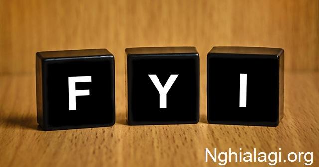 FYI là viết tắt của từ gì - Ý nghĩa và cách sử dụng FYI - Nghialagi.org
