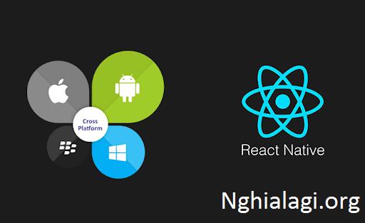 React Native là gì? Cái nhìn cơ bản nhất về React Native - Nghialagi.org
