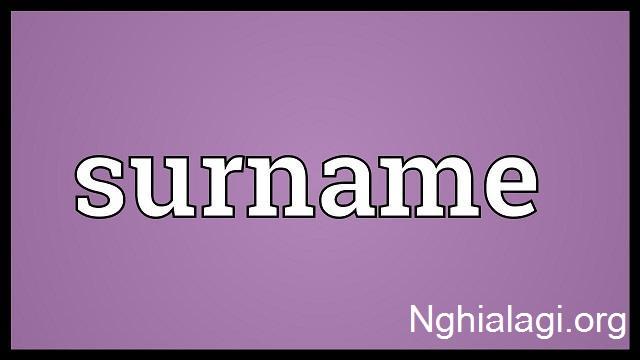 Surname là gì và cách sử dụng Surname chính xác - Nghialagi.org