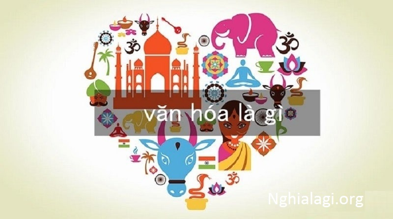 Văn hóa là gì? Hiểu về văn hóa sao cho đơn giản, dễ hiểu nhất - Nghialagi.org