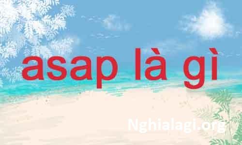 ASAP là gì? Viết tắt của từ nào và có ý nghĩa như thế nào? - Nghialagi.org