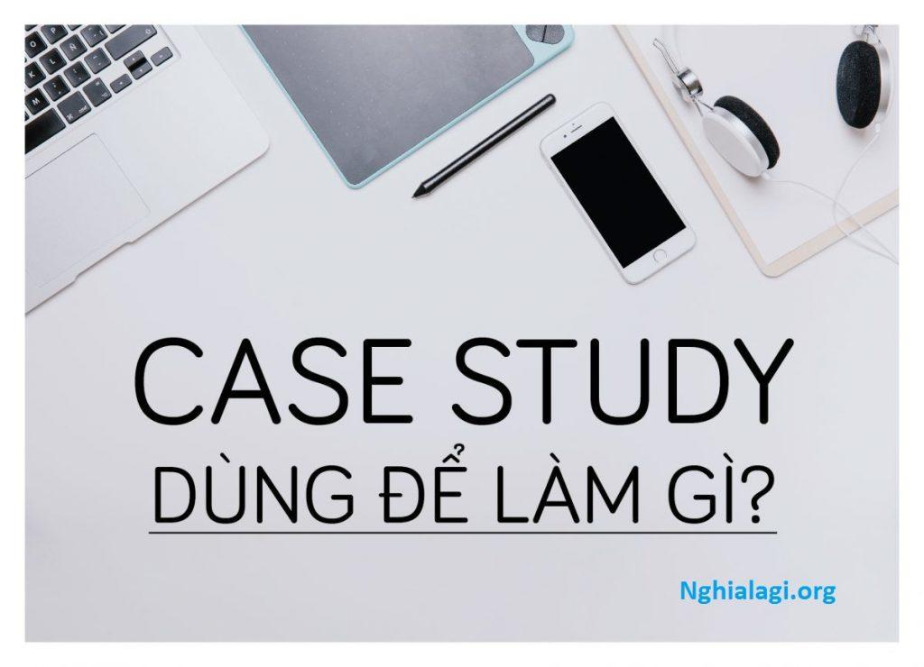 Case study là gì? Bật mí những điều bạn nên biết về Case Study - Nghialagi.org