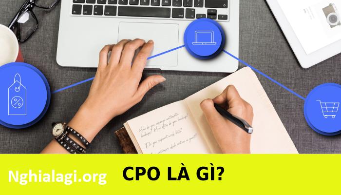 CPO là gì? Kiếm tiền với CPO Offer như thế nào? - Nghialagi.org