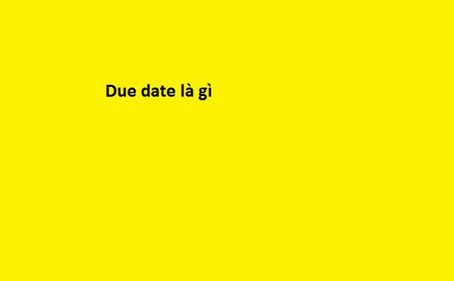 Due date là gì? Những ý nghĩa của Due date - Nghialagi.org
