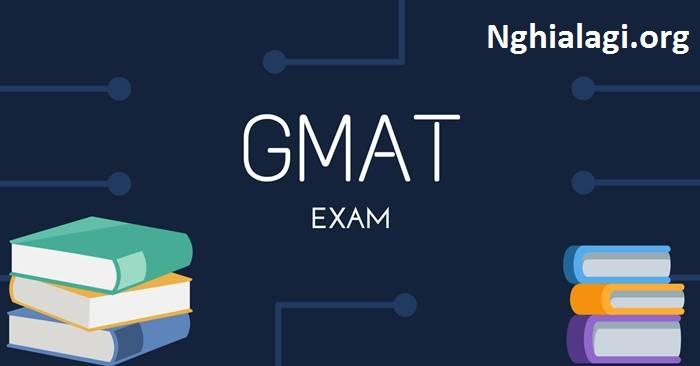 GMAT là gì? Cấu trúc bài thi GMAT như thế nào? - Nghialagi.org