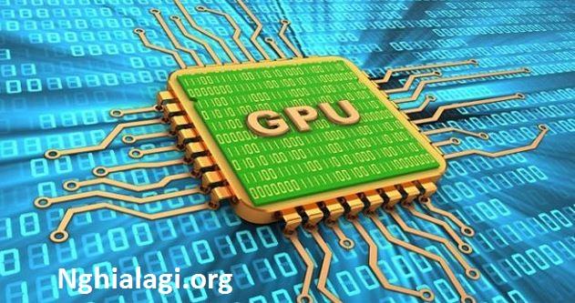 GPU là gì - Công dụng và cách xem GPU của máy tính - Nghialagi.org