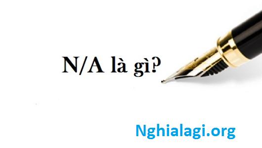 N/A là gì? và Một số từ Viết tắt của N/a sẽ là những từ nào - Nghialagi.org