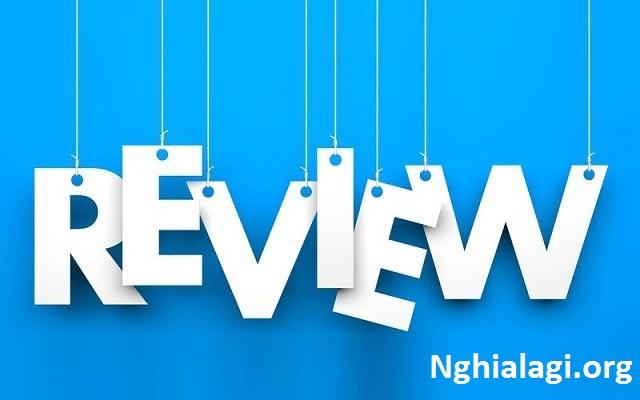 Review Là Gì? Nguyên Tắc Để Viết Bài Review Hiệu Quả Nhất - Nghialagi.org