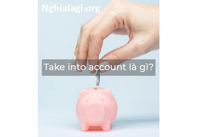 Take into account là gì? Ý nghĩa và cách sử dụng - Nghialagi.org