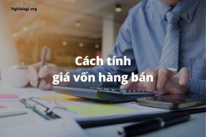 Giá vốn, hiểu đúng và kiểm soát tốt để quản lý dòng tiền hiệu quả - Nghialagi.org