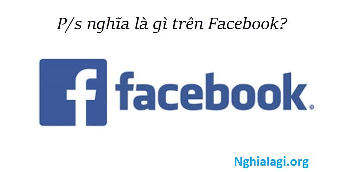 P S là gì ? P. S được viết tắt của từ gì ? P/S là gì trên facebook ? - Nghialagi.org