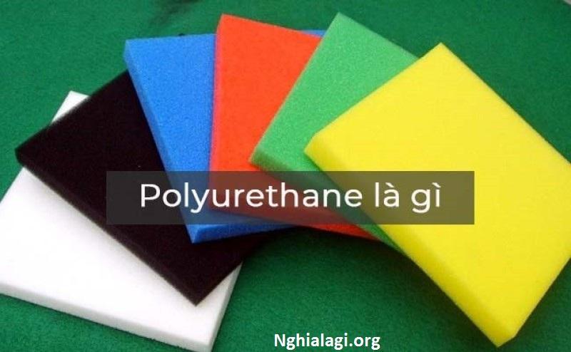 Polyurethane là gì? Đặc điểm và ứng dụng của polyurethane trong lĩnh vực công nghiệp - Nghialagi.org