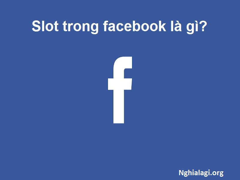 Slot là gì, giải thích ý nghĩa của từ Slot trên Facebook - Nghialagi.org