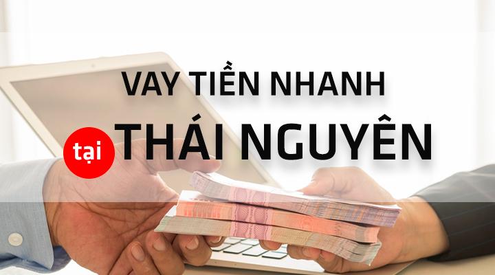 Vay tiền gấp - mượn tiền nhanh tại Thái Nguyên