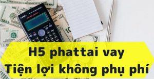 H5 phattai vay – Vay lên đến 10 triệu, Tiện lợi không phụ phí