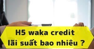 Waka credit - Link vay tiền h5 waka credit miễn phí lãi suất đây