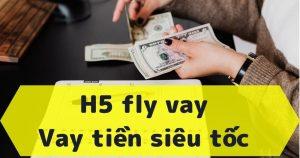 H5 fly vay - Vay tiền siêu tốc lên đến 10 triệu